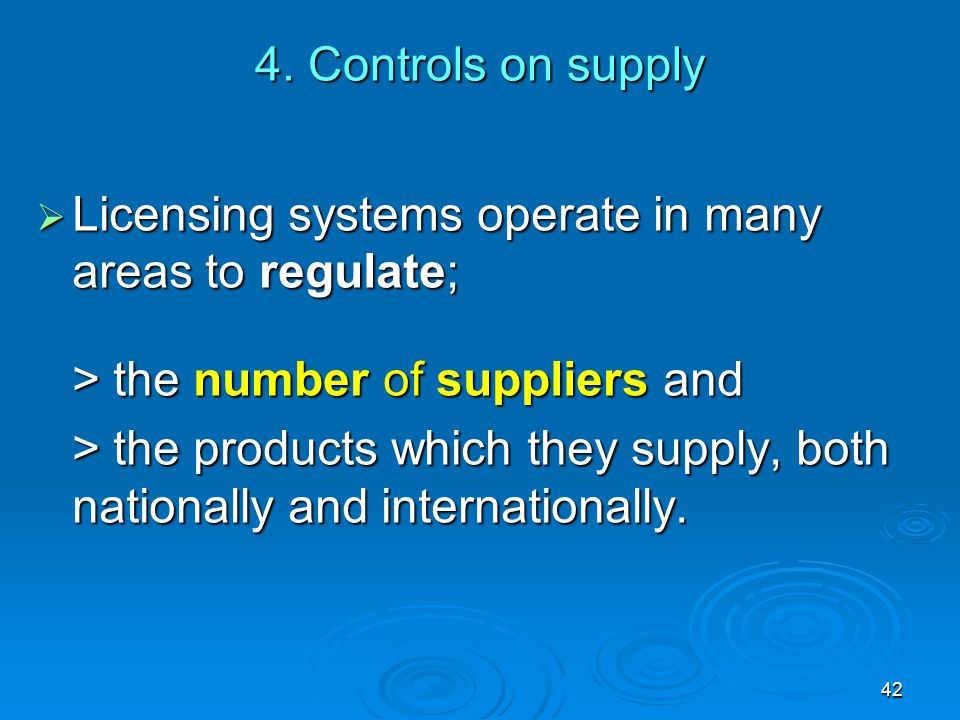 4. Controls on supply Licensing systems operate in many areas to regulate; > the number of suppliers and.