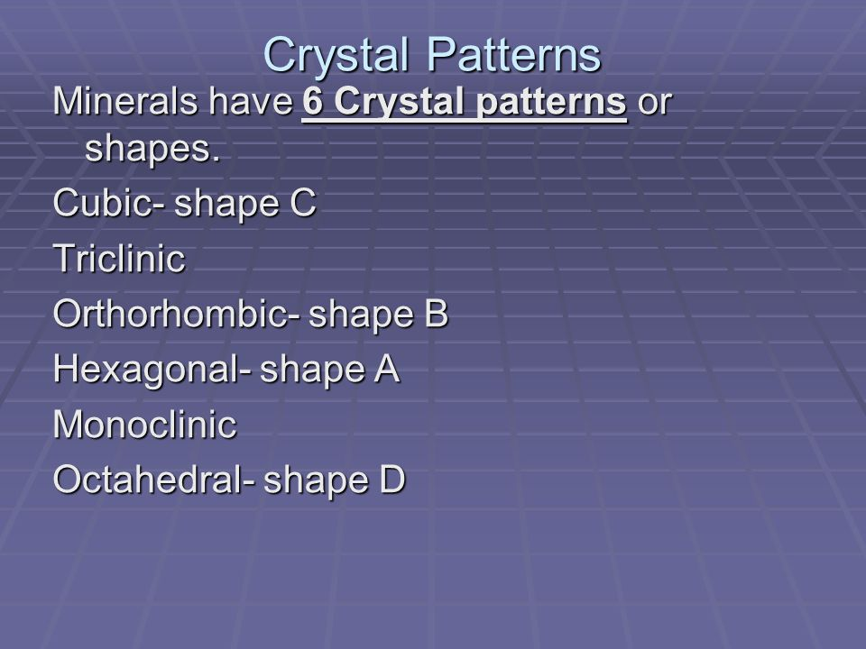 Crystal Patterns Minerals have 6 Crystal patterns or shapes.