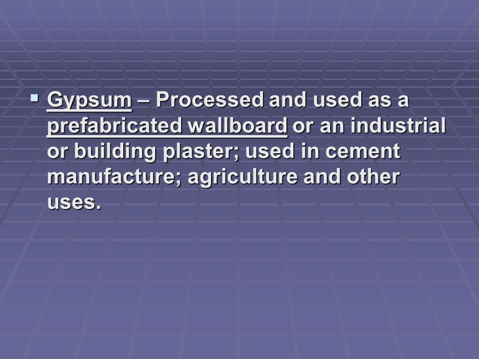 Gypsum – Processed and used as a prefabricated wallboard or an industrial or building plaster; used in cement manufacture; agriculture and other uses.