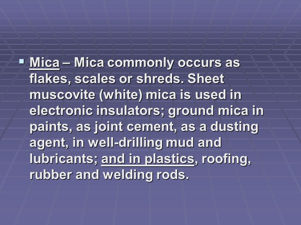 Mica – Mica commonly occurs as flakes, scales or shreds