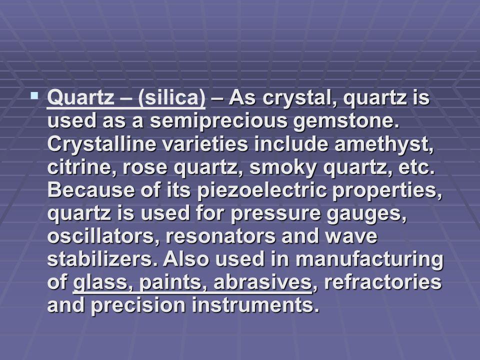 Quartz – (silica) – As crystal, quartz is used as a semiprecious gemstone.