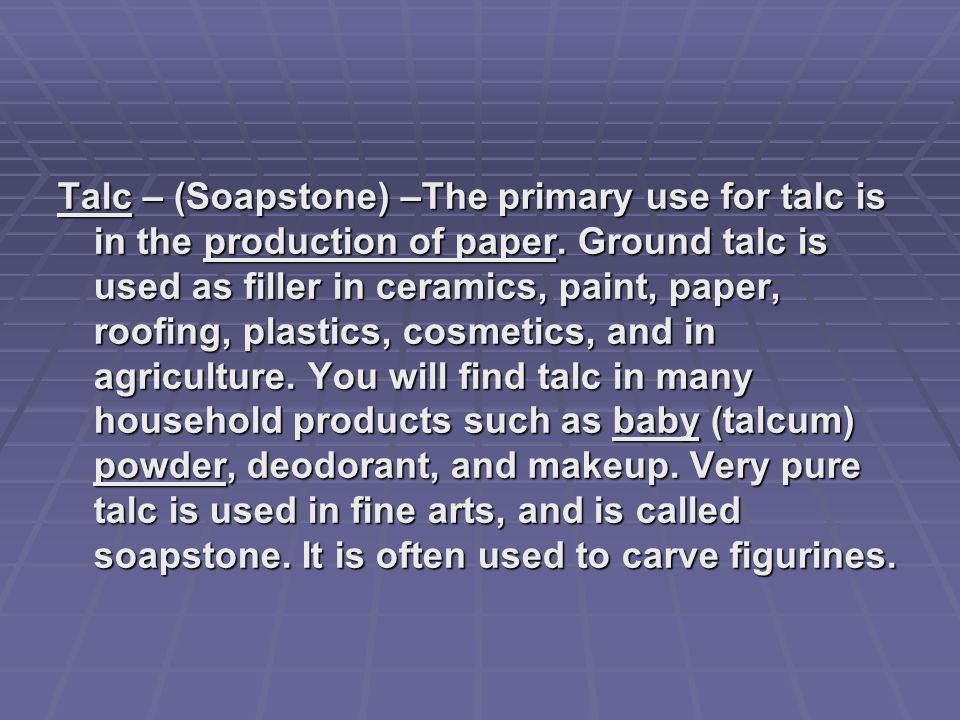 Talc – (Soapstone) –The primary use for talc is in the production of paper.