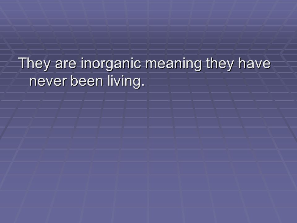 They are inorganic meaning they have never been living.