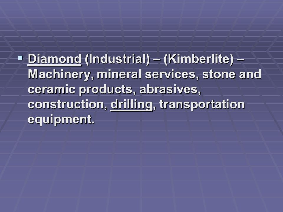 Diamond (Industrial) – (Kimberlite) – Machinery, mineral services, stone and ceramic products, abrasives, construction, drilling, transportation equipment.