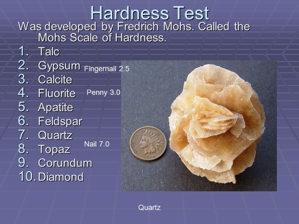 Hardness Test Was developed by Fredrich Mohs. Called the Mohs Scale of Hardness. Talc. Gypsum. Calcite.