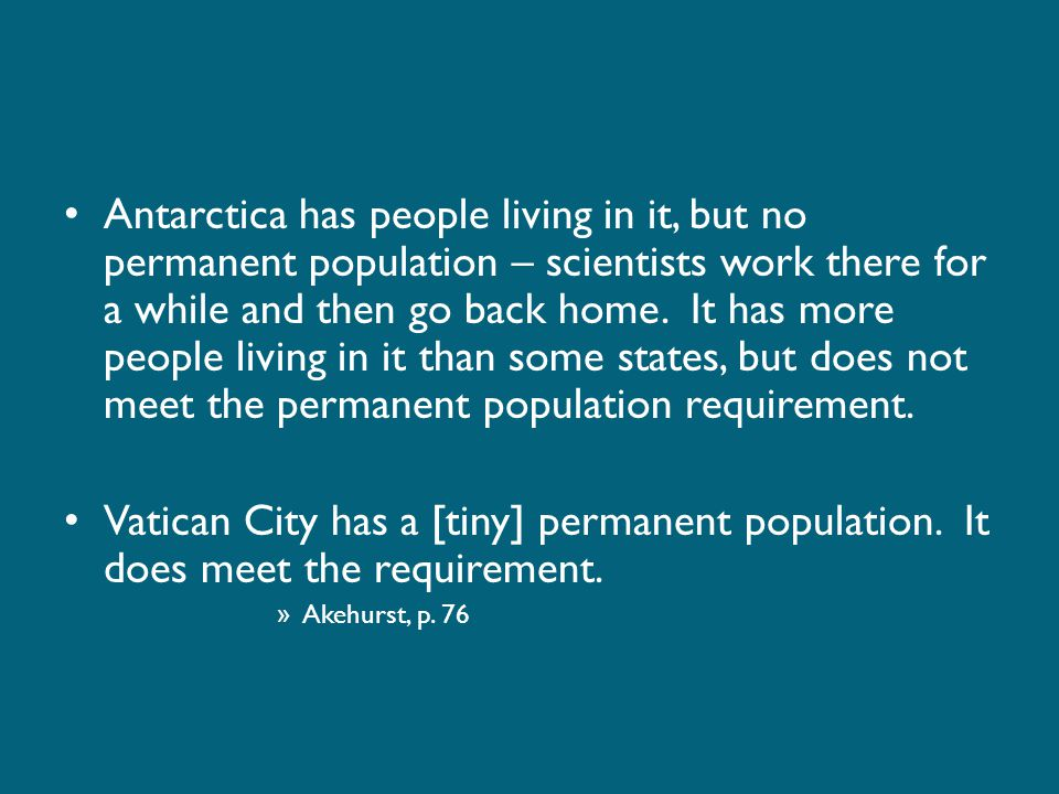 Antarctica has people living in it, but no permanent population – scientists work there for a while and then go back home. It has more people living in it than some states, but does not meet the permanent population requirement.