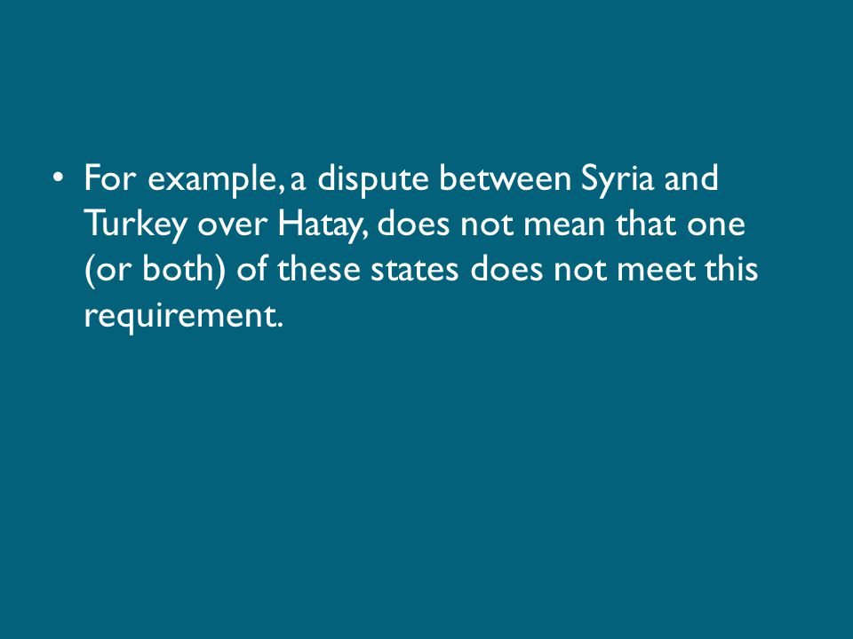For example, a dispute between Syria and Turkey over Hatay, does not mean that one (or both) of these states does not meet this requirement.