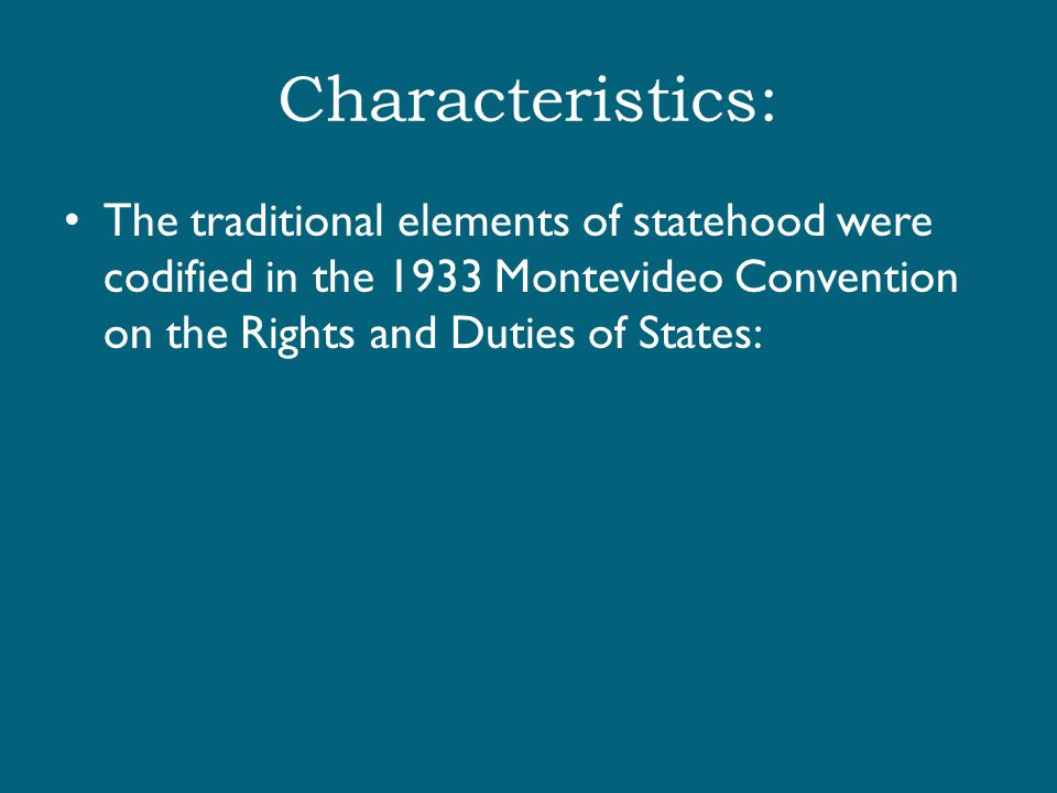Characteristics: The traditional elements of statehood were codified in the 1933 Montevideo Convention on the Rights and Duties of States: