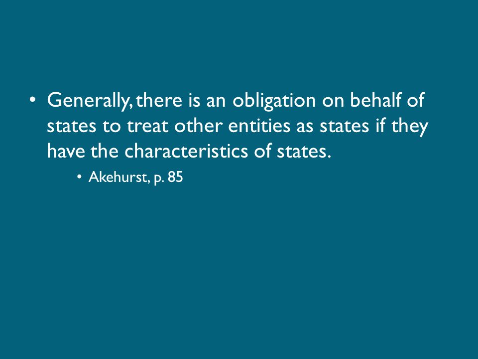 Generally, there is an obligation on behalf of states to treat other entities as states if they have the characteristics of states.