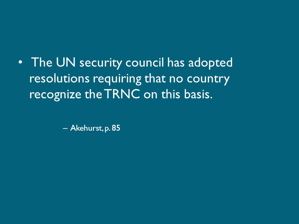 The UN security council has adopted resolutions requiring that no country recognize the TRNC on this basis.
