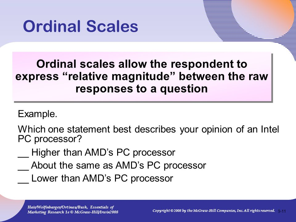 Ordinal Scales Ordinal scales allow the respondent to express relative magnitude between the raw responses to a question.