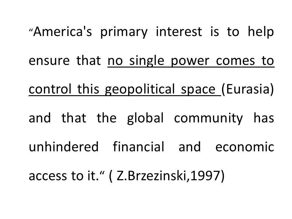 America s primary interest is to help ensure that no single power comes to control this geopolitical space (Eurasia) and that the global community has unhindered financial and economic access to it. ( Z.Brzezinski,1997)