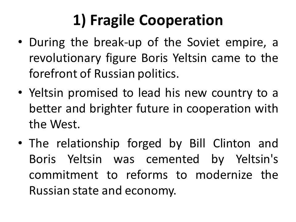 1) Fragile Cooperation During the break-up of the Soviet empire, a revolutionary figure Boris Yeltsin came to the forefront of Russian politics.