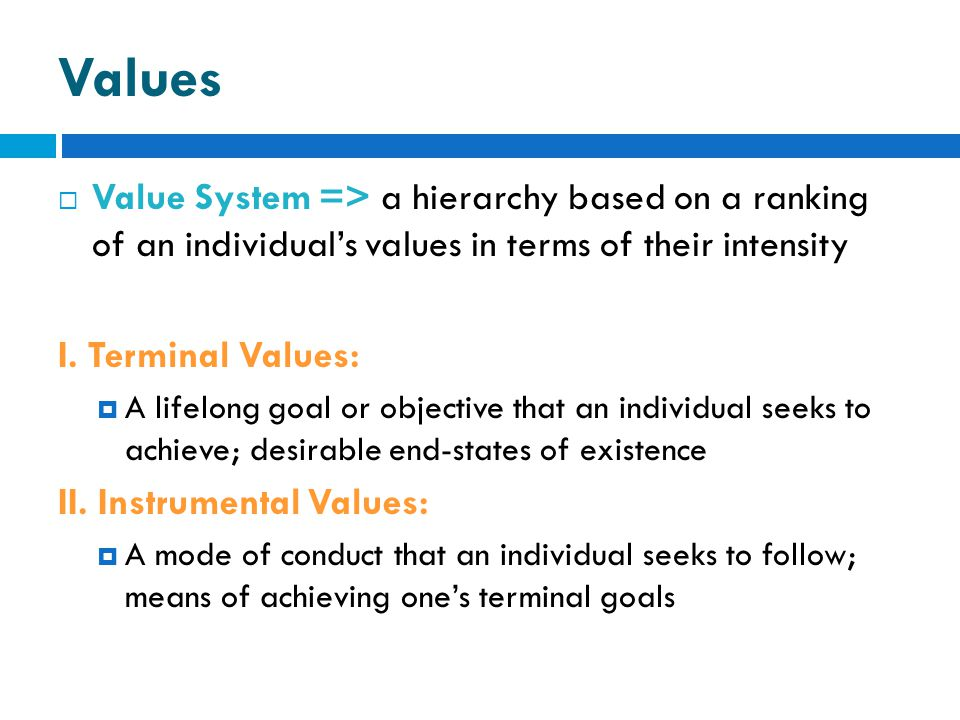 Values Value System => a hierarchy based on a ranking of an individual's values in terms of their intensity.