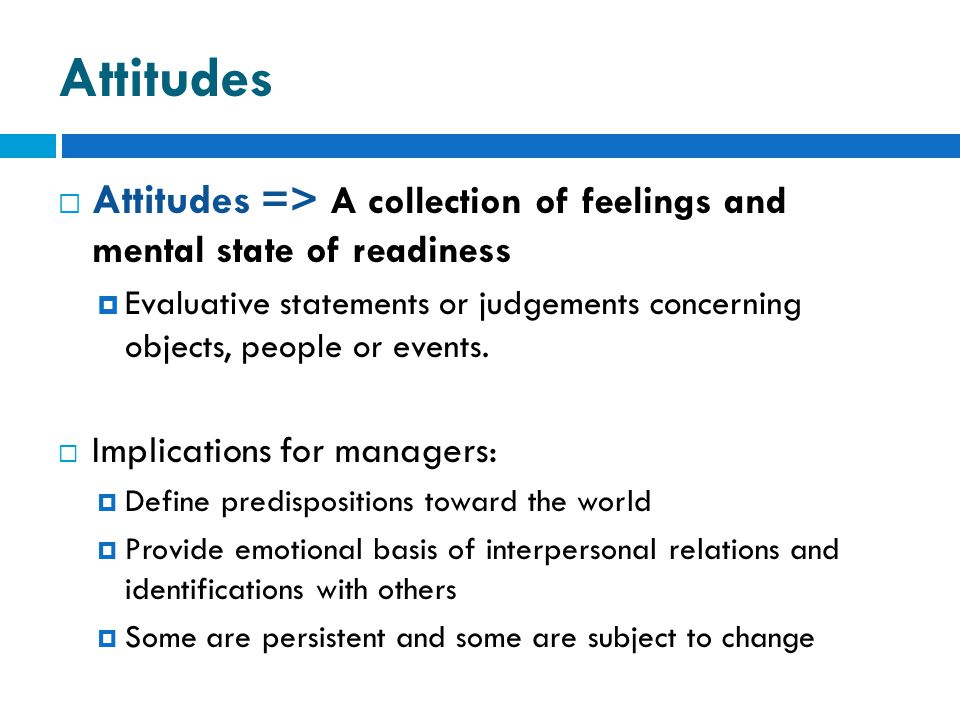 Attitudes Attitudes => A collection of feelings and mental state of readiness.