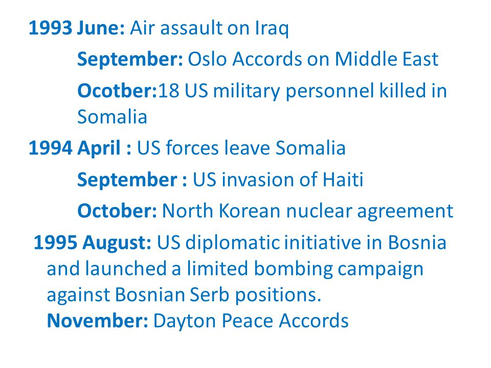 1993 June: Air assault on Iraq September: Oslo Accords on Middle East Ocotber:18 US military personnel killed in Somalia 1994 April : US forces leave Somalia September : US invasion of Haiti October: North Korean nuclear agreement 1995 August: US diplomatic initiative in Bosnia and launched a limited bombing campaign against Bosnian Serb positions.