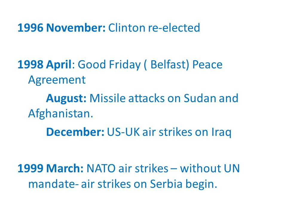 1996 November: Clinton re-elected 1998 April: Good Friday ( Belfast) Peace Agreement August: Missile attacks on Sudan and Afghanistan.