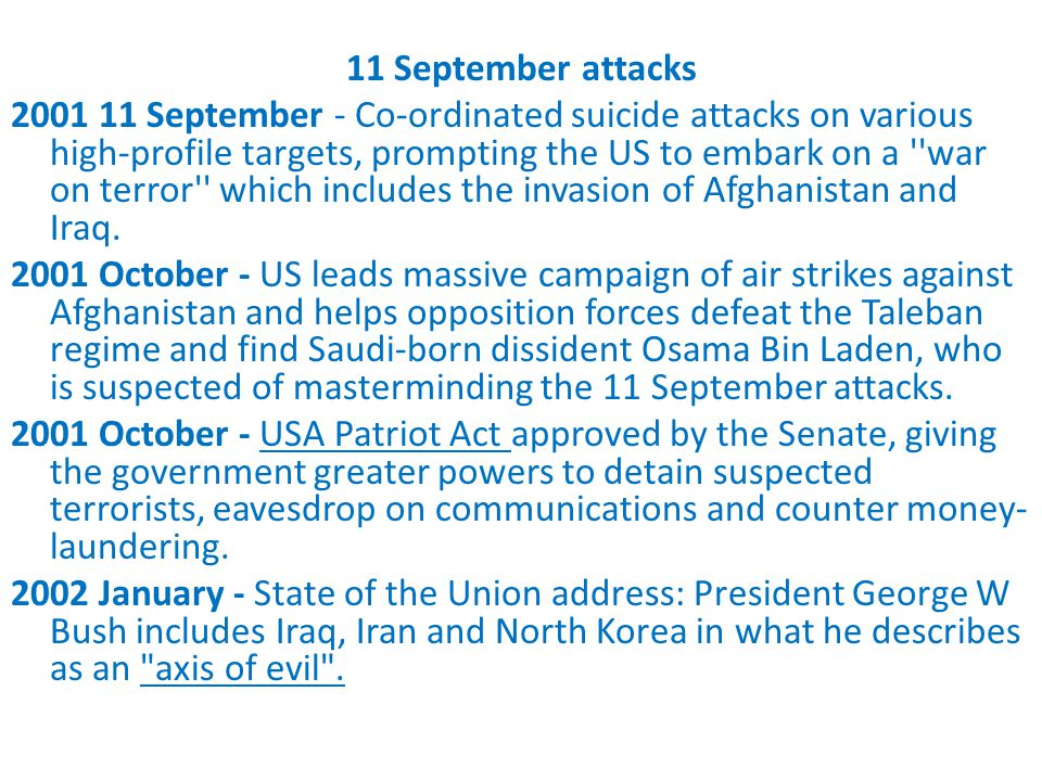 11 September attacks 2001 11 September - Co-ordinated suicide attacks on various high-profile targets, prompting the US to embark on a war on terror which includes the invasion of Afghanistan and Iraq.