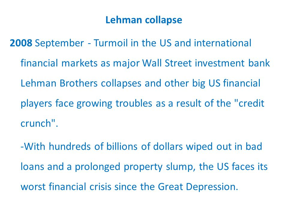 Lehman collapse 2008 September - Turmoil in the US and international financial markets as major Wall Street investment bank Lehman Brothers collapses and other big US financial players face growing troubles as a result of the credit crunch .