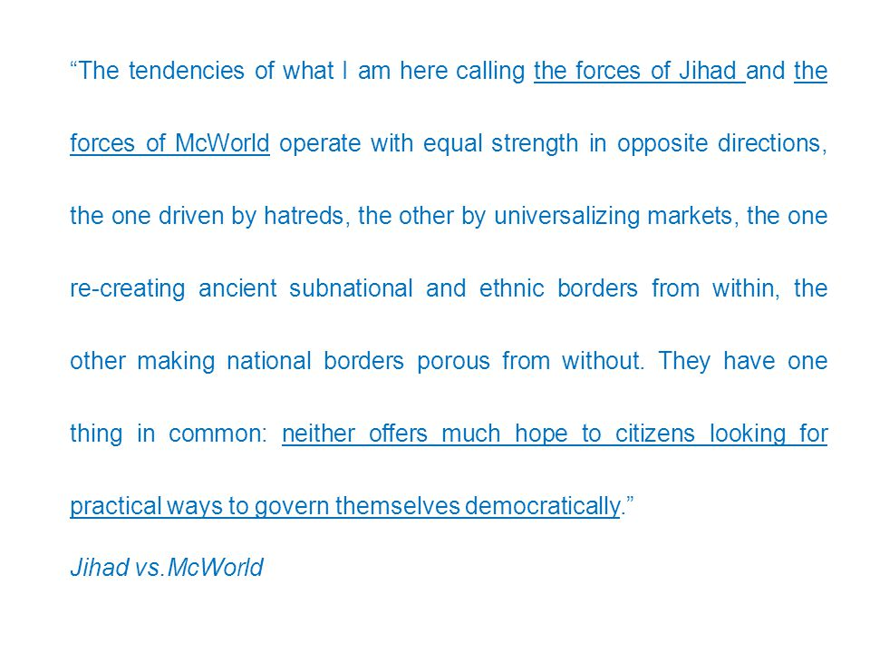 The tendencies of what I am here calling the forces of Jihad and the forces of McWorld operate with equal strength in opposite directions, the one driven by hatreds, the other by universalizing markets, the one re-creating ancient subnational and ethnic borders from within, the other making national borders porous from without. They have one thing in common: neither offers much hope to citizens looking for practical ways to govern themselves democratically.