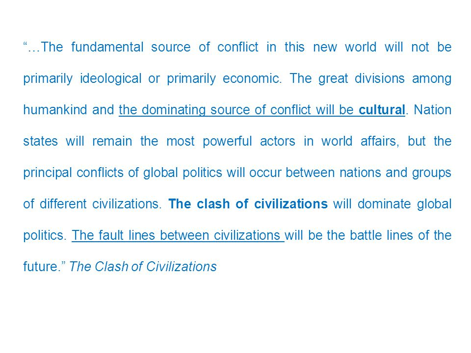 …The fundamental source of conflict in this new world will not be primarily ideological or primarily economic.