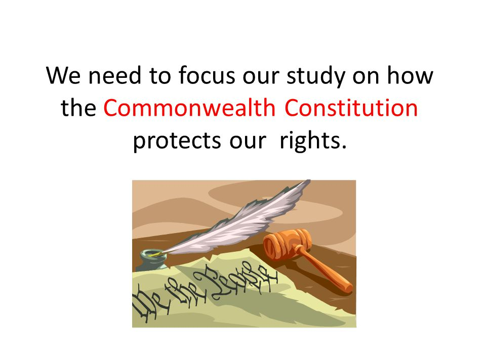 We need to focus our study on how the Commonwealth Constitution protects our rights.
