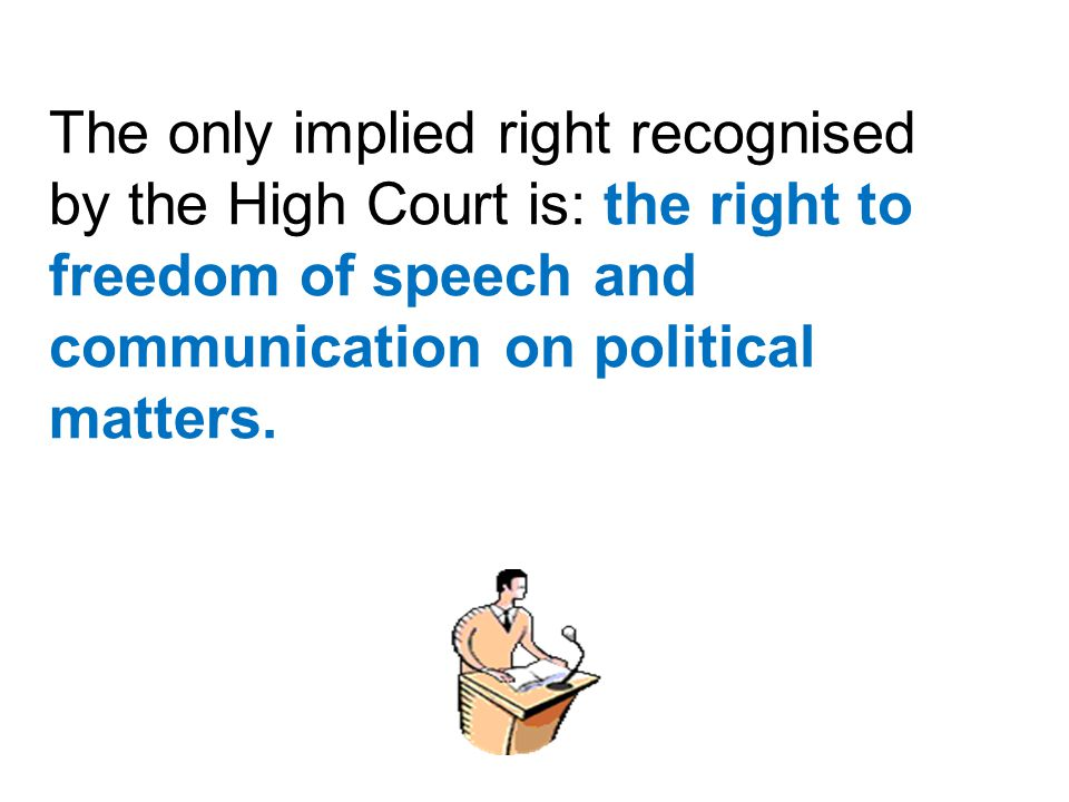 The only implied right recognised by the High Court is: the right to freedom of speech and communication on political matters.