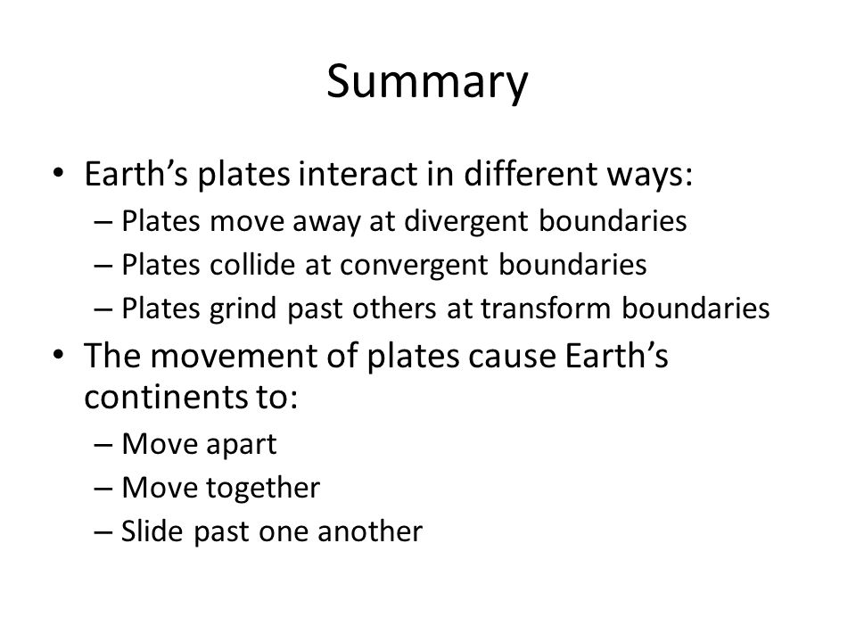 Summary Earth's plates interact in different ways: