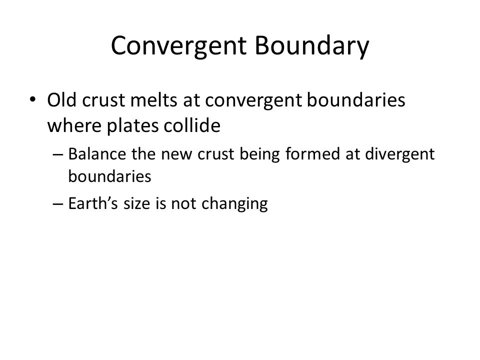 Convergent Boundary Old crust melts at convergent boundaries where plates collide. Balance the new crust being formed at divergent boundaries.