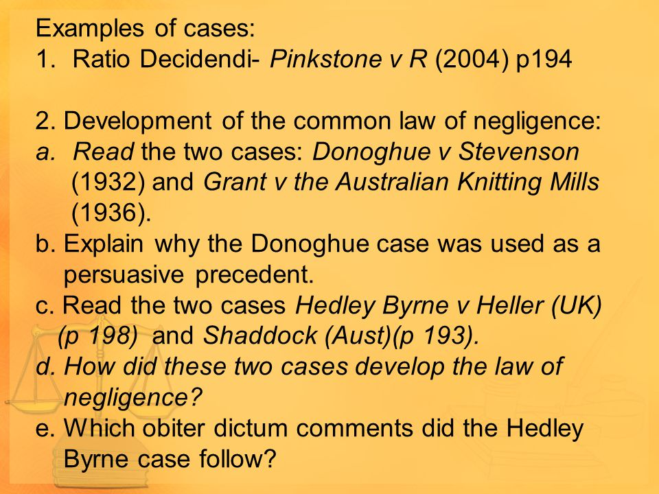 Examples of cases: Ratio Decidendi- Pinkstone v R (2004) p194. 2. Development of the common law of negligence: