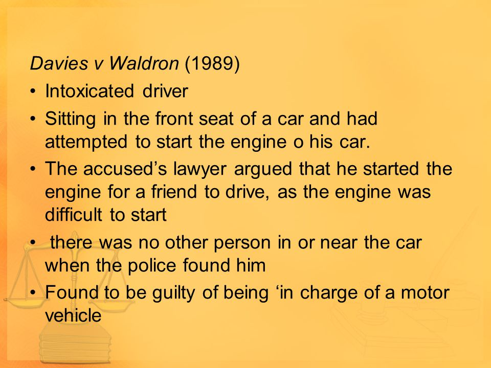 Davies v Waldron (1989) Intoxicated driver. Sitting in the front seat of a car and had attempted to start the engine o his car.