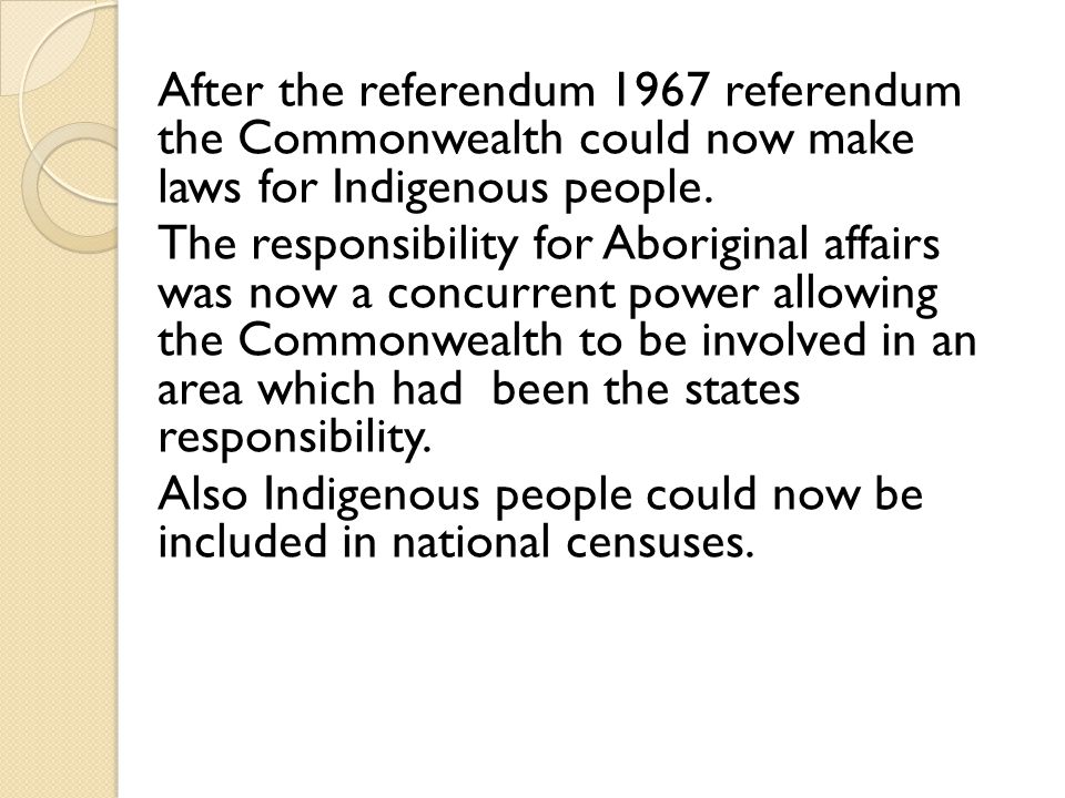 After the referendum 1967 referendum the Commonwealth could now make laws for Indigenous people.