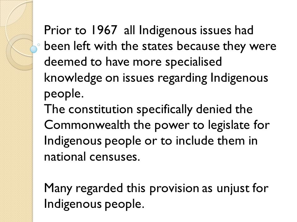 Prior to 1967 all Indigenous issues had been left with the states because they were deemed to have more specialised knowledge on issues regarding Indigenous people.