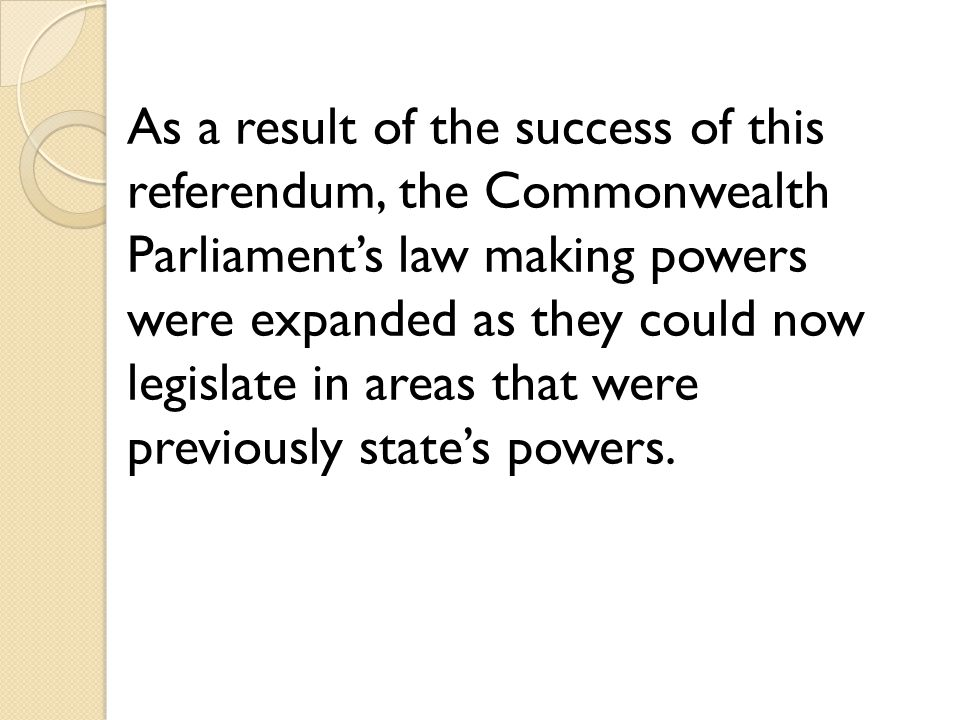 As a result of the success of this referendum, the Commonwealth Parliament's law making powers were expanded as they could now legislate in areas that were previously state's powers.