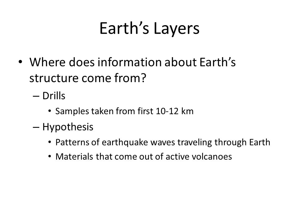 Earth's Layers Where does information about Earth's structure come from Drills. Samples taken from first 10-12 km.