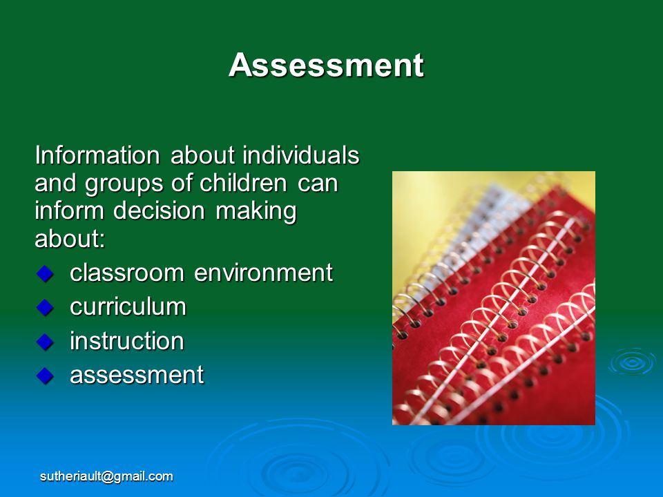 Assessment Information about individuals and groups of children can inform decision making about: classroom environment.