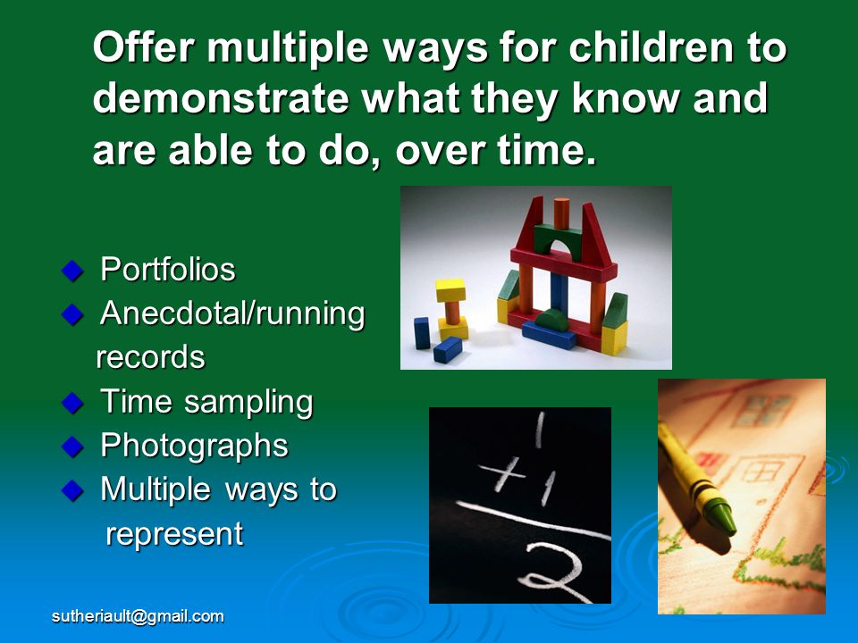 Offer multiple ways for children to demonstrate what they know and are able to do, over time.