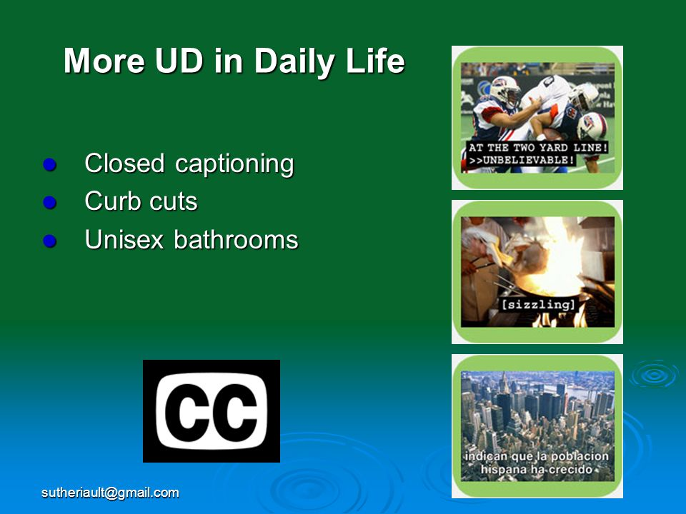 More UD in Daily Life Closed captioning Curb cuts Unisex bathrooms