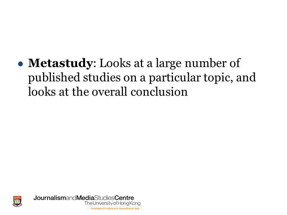 Metastudy: Looks at a large number of published studies on a particular topic, and looks at the overall conclusion