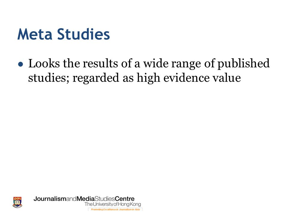 Meta Studies Looks the results of a wide range of published studies; regarded as high evidence value.