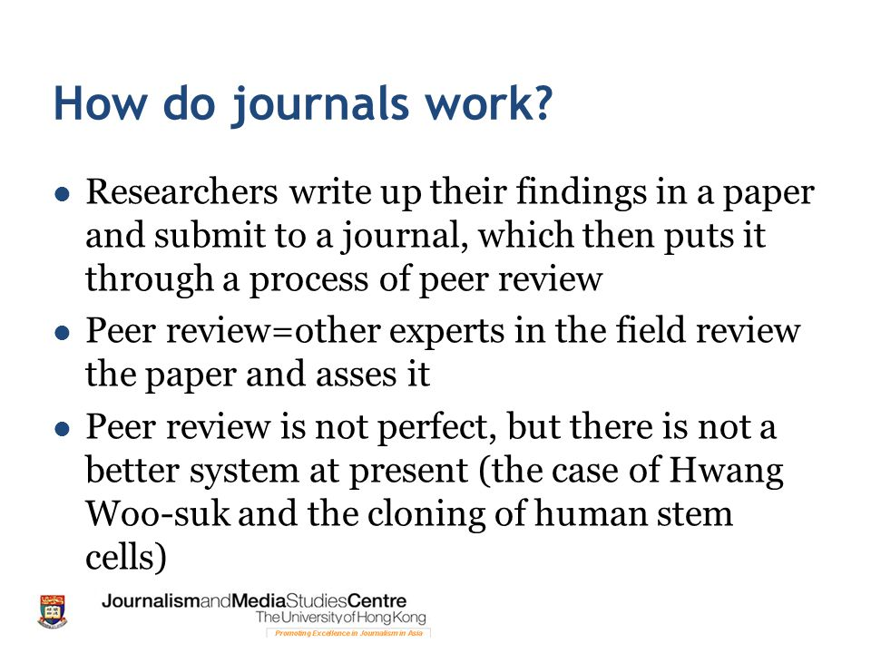How do journals work Researchers write up their findings in a paper and submit to a journal, which then puts it through a process of peer review.