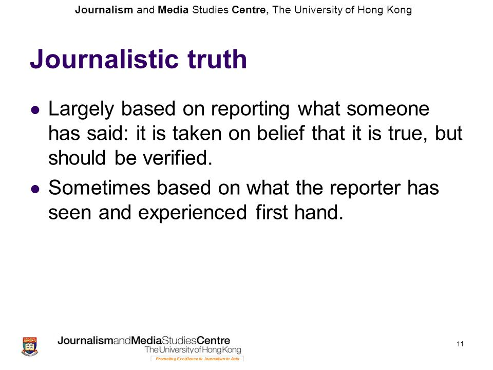 Journalistic truth Largely based on reporting what someone has said: it is taken on belief that it is true, but should be verified.