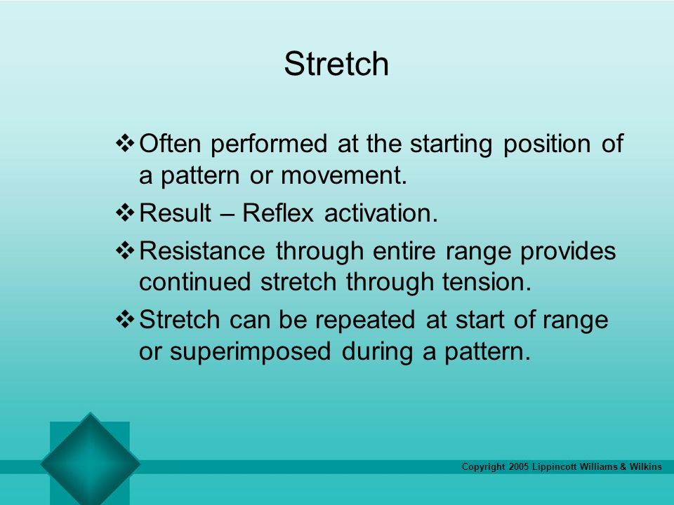 Stretch Often performed at the starting position of a pattern or movement. Result – Reflex activation.