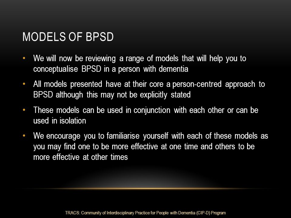 Models of bpsd We will now be reviewing a range of models that will help you to conceptualise BPSD in a person with dementia.