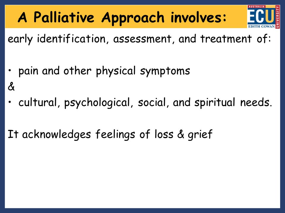 A Palliative Approach involves: