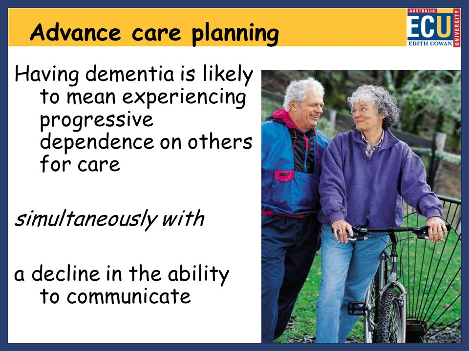 Advance care planning Having dementia is likely to mean experiencing progressive dependence on others for care.