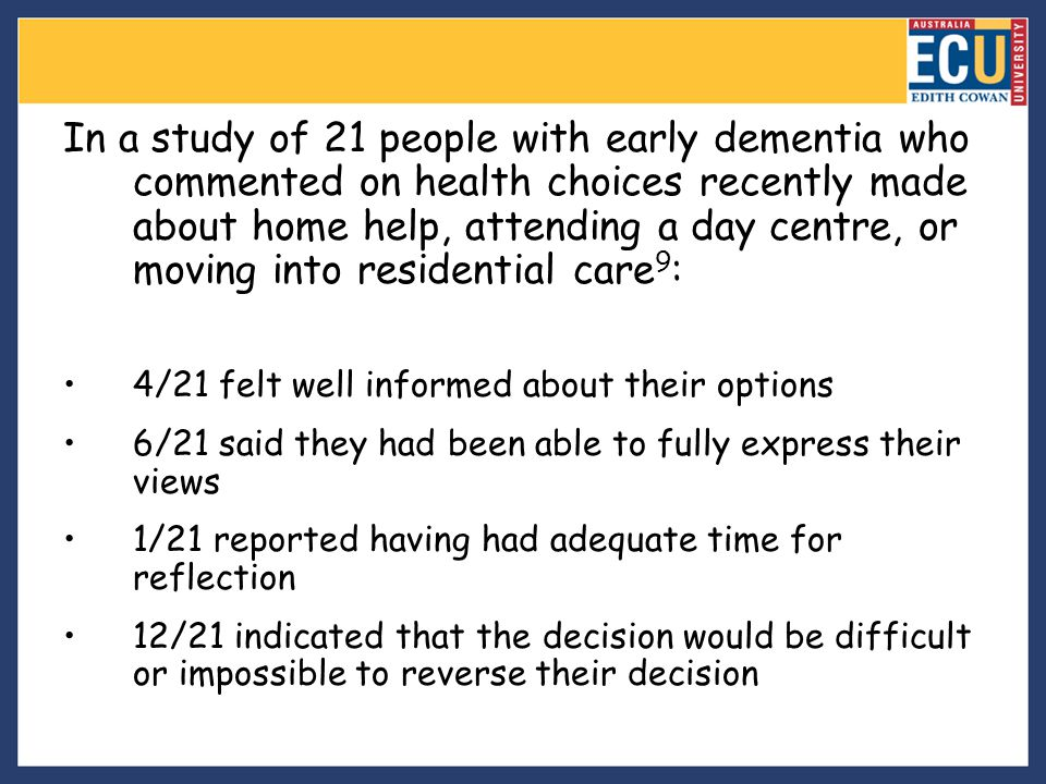 In a study of 21 people with early dementia who commented on health choices recently made about home help, attending a day centre, or moving into residential care9: