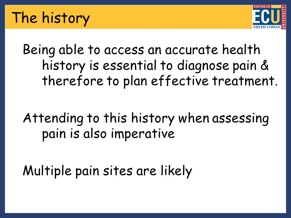 The history Being able to access an accurate health history is essential to diagnose pain & therefore to plan effective treatment.