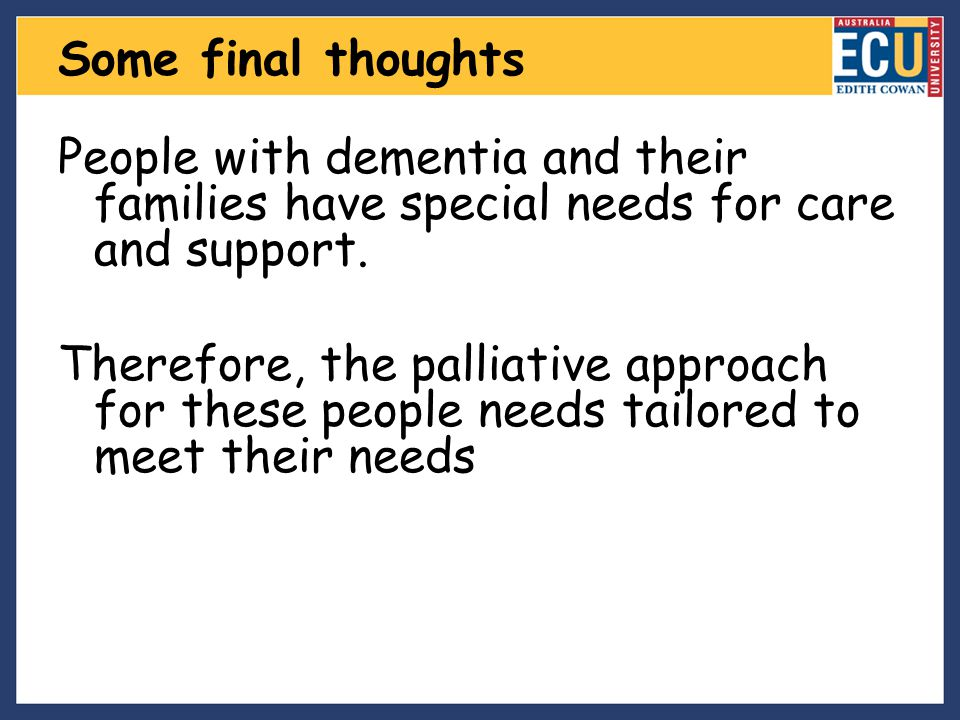 Some final thoughts People with dementia and their families have special needs for care and support.