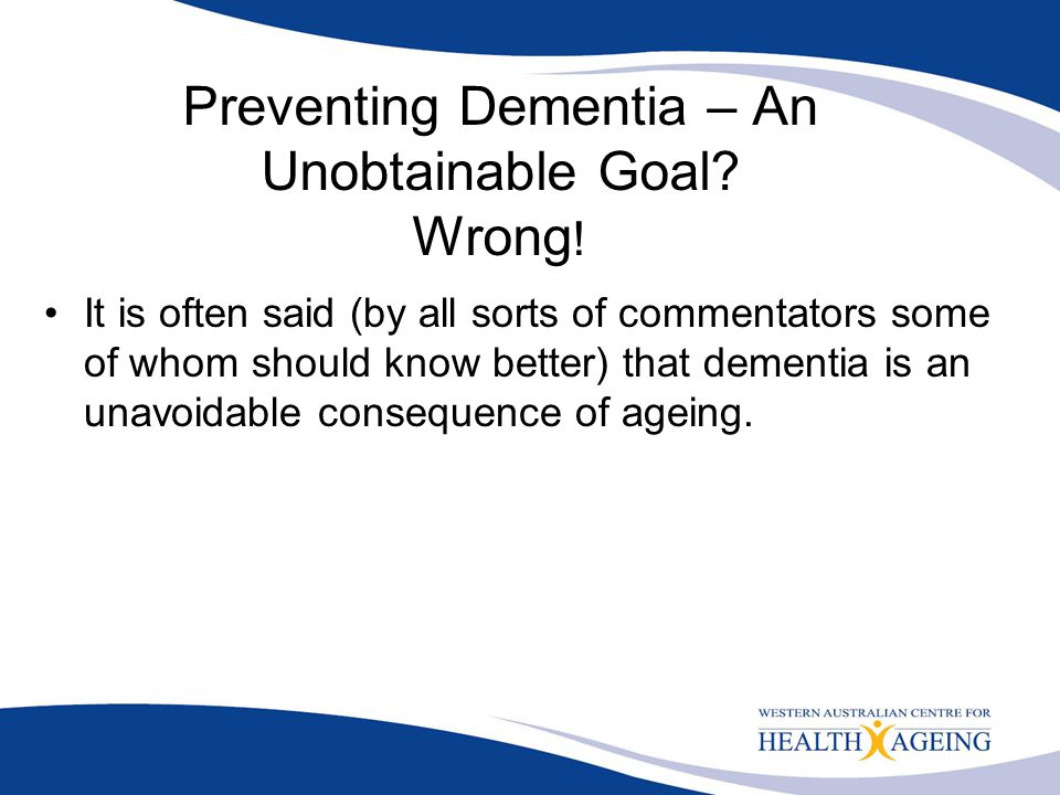 Preventing Dementia – An Unobtainable Goal Wrong!